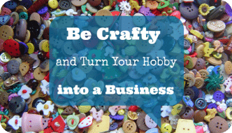 Be Crafty and Turn Your Hobby into a Business
