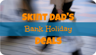 Skint Dad's Bank Holiday Deals